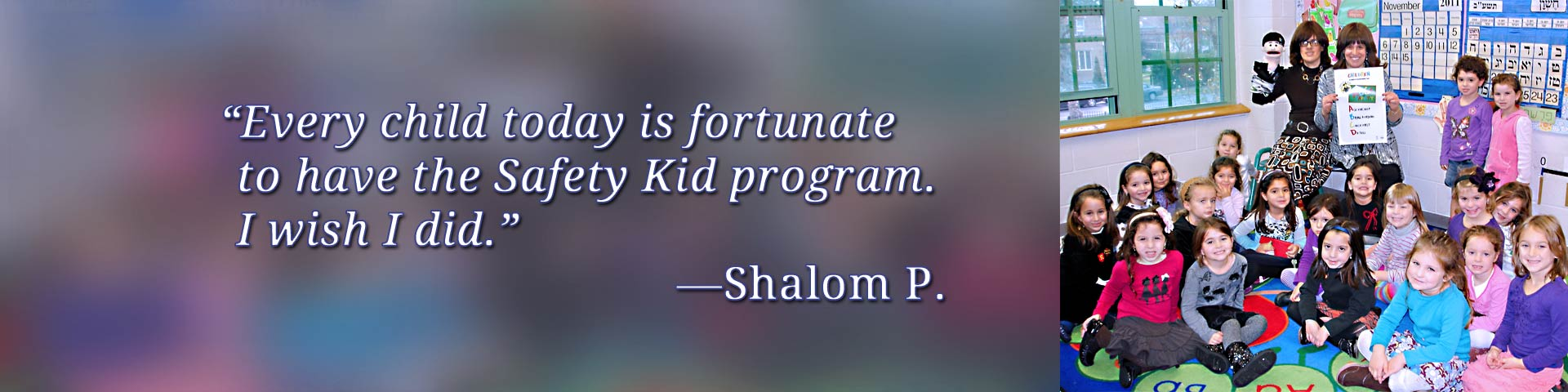 Every child todayis fortunate to have the Safety Kid program. I wish I did. —Shalom P.